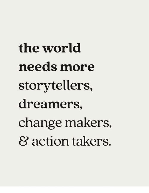 takers: the world  needs more  storytellers,  dreamers,  change makers  8 action takers.