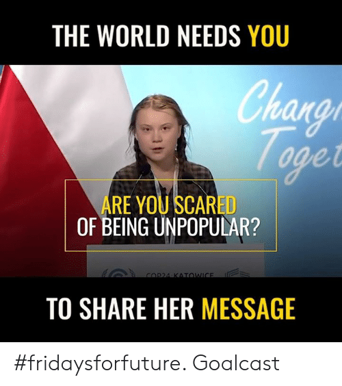 Worldly: THE WORLD NEEDS YOU  han  arat  ARE YOU SCARED  OF BEING UNPOPULAR?  TO SHARE HER MESSAGE #fridaysforfuture. Goalcast