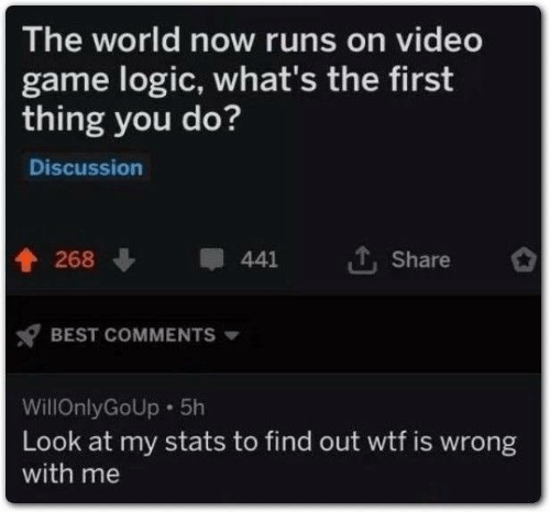Look At My: The world now runs on video  game logic, what's the first  thing you do?  Discussion  268  441  Share  BEST COMMENTS  WillOnlyGoUp 5h  Look at my stats to find out wtf is wrong  with me