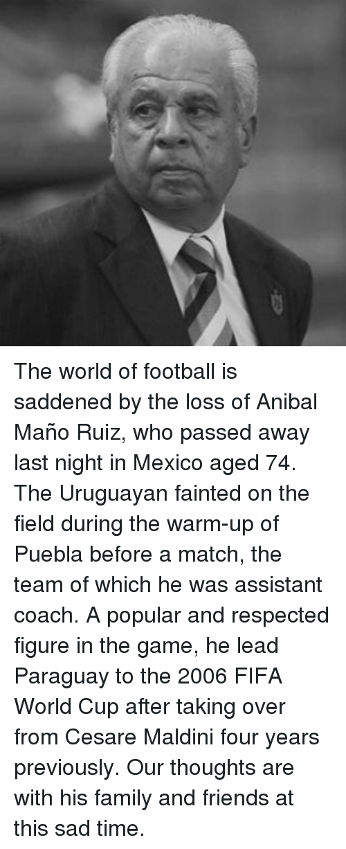 Fifa, Memes, and World Cup: The world of football is saddened by the loss of Anibal Maño Ruiz, who passed away last night in Mexico aged 74. The Uruguayan fainted on the field during the warm-up of Puebla before a match, the team of which he was assistant coach. A popular and respected figure in the game, he lead Paraguay to the 2006 FIFA World Cup after taking over from Cesare Maldini four years previously. Our thoughts are with his family and friends at this sad time.