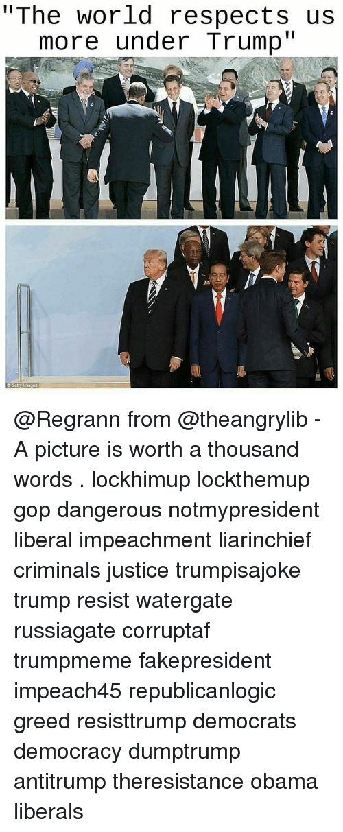 "Memes, Obama, and Images: ""The world respects us  more under Trump""  o Gety images @Regrann from @theangrylib - A picture is worth a thousand words . lockhimup lockthemup gop dangerous notmypresident liberal impeachment liarinchief criminals justice trumpisajoke trump resist watergate russiagate corruptaf trumpmeme fakepresident impeach45 republicanlogic greed resisttrump democrats democracy dumptrump antitrump theresistance obama liberals"