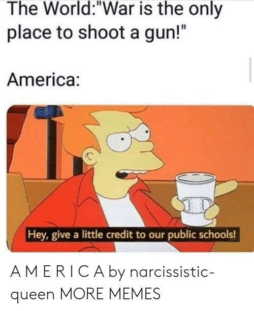 "Narcissistic: The World:""War is the only  place to shoot a gun!""  America:  Hey, give a little credit to our public schools! A M E R I C A by narcissistic-queen MORE MEMES"