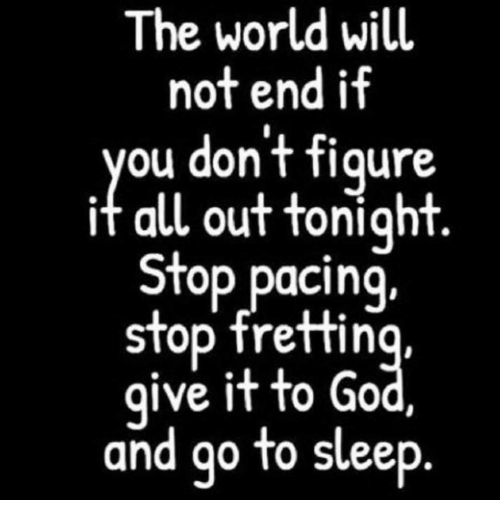 figuratively: The world will  not end if  ou dont figure  it all out tonight  Stop pacing,  stop fretting,  ive it to Go  and go to sleep
