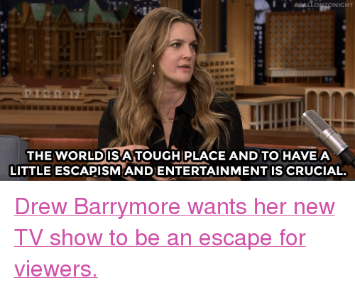"""New Tv: THE WORLDISA TOUGH PLACE AND TO HAVEA  LITTLE ESCAPISM ANDENTERTAINMENT IS CRUCIAL. <p><a href=""""http://www.nbc.com/the-tonight-show/video/drew-barrymore-eats-people-in-santa-clarita-diet/3461371"""" target=""""_blank""""><b></b>Drew Barrymore wants her new TV show to be an escape for viewers.</a><br/></p>"""