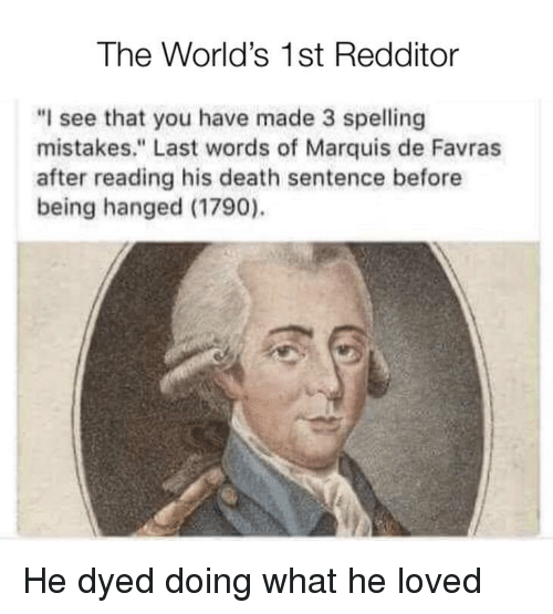 """hanged: The World's 1st Redditor  """"I see that you have made 3 spelling  mistakes."""" Last words of Marquis de Favras  after reading his death sentence before  being hanged (1790). He dyed doing what he loved"""