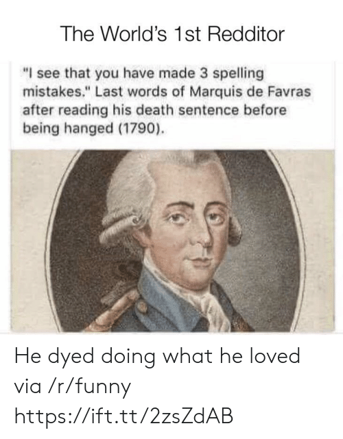 """hanged: The World's 1st Redditor  """"I see that you have made 3 spelling  mistakes."""" Last words of Marquis de Favras  after reading his death sentence before  being hanged (1790). He dyed doing what he loved via /r/funny https://ift.tt/2zsZdAB"""