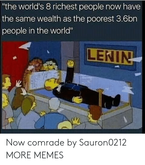 """Worldly: the world's 8 richest people now have  the same wealth as the poorest 3.6bn  people in the world"""" Now comrade by Sauron0212 MORE MEMES"""