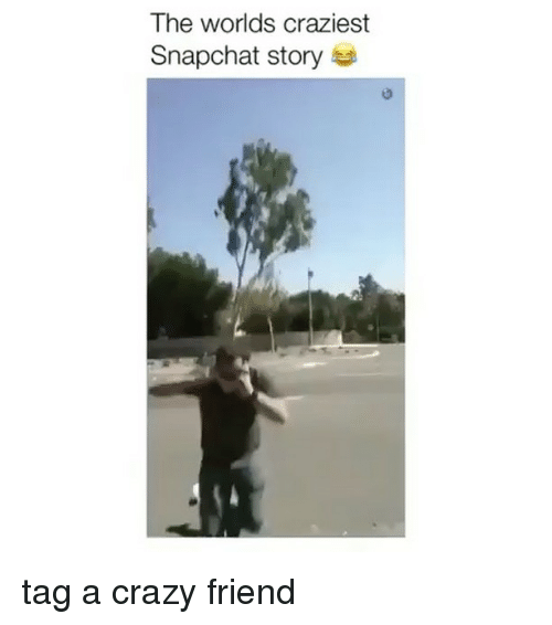 The Worlds Craziest Snapchat Story Tag a Crazy Friend ...
