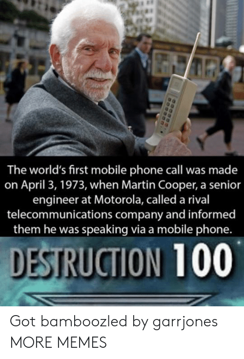 Motorola: The world's first mobile phone call was made  on April 3, 1973, when Martin Cooper, a senior  engineer at Motorola, called a rival  telecommunications company and informed  them he was speaking via a mobile phone.  DESTRUCTION 100 Got bamboozled by garrjones MORE MEMES