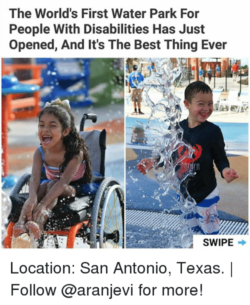 Memes, Best, and San Antonio: The World's First Water Park For  People With Disabilities Has Just  opened, And It's The Best Thing Ever  SWIPE Location: San Antonio, Texas. | Follow @aranjevi for more!