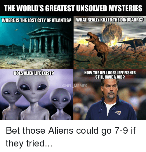 Jeff Fisher: THE WORLD'S GREATEST UNSOLVED MYSTERIES  WHERE IS THE LOST CITY OF ATLANTIS? WHAT REALLY KILLEDTHEDINOSAURS2  DOESALIENLIFEEXIS12  HOW THE HELL DOES JEFF FISHER  STILL HAVE A JOB  @NFL MEMES Bet those Aliens could go 7-9 if they tried...