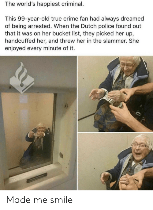 Bucket list: The world's happiest criminal.  This 99-year-old true crime fan had always dreamed  of being arrested. When the Dutch police found out  that it was on her bucket list, they picked her up,  handcuffed her, and threw her in the slammer. She  enjoyed every minute of it. Made me smile