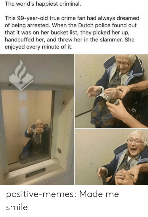 Bucket list: The world's happiest criminal.  This 99-year-old true crime fan had always dreamed  of being arrested. When the Dutch police found out  that it was on her bucket list, they picked her up,  handcuffed her, and threw her in the slammer. She  enjoyed every minute of it. positive-memes:  Made me smile