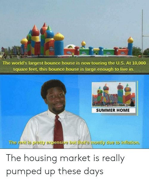 inflation: The world's largest bounce house is now touring the U.S. At 10,000  square feet, this bounce house is large enough to live in  SUMMER HOME  The rerit is pretty expensive but thar's mostly due to inflation. The housing market is really pumped up these days