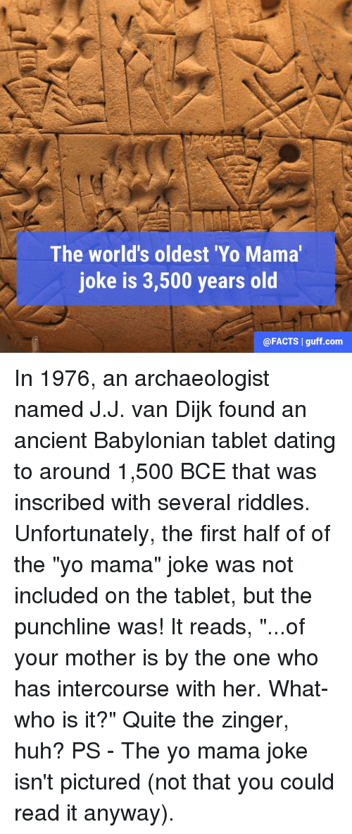 "Yo Mamã¡ Jokes: The world's oldest 'Yo Mama  joke is 3,500 years old  @FACTS I guff.com In 1976, an archaeologist named J.J. van Dijk found an ancient Babylonian tablet dating to around 1,500 BCE that was inscribed with several riddles. Unfortunately, the first half of of the ""yo mama"" joke was not included on the tablet, but the punchline was! It reads, ""...of your mother is by the one who has intercourse with her. What-who is it?"" Quite the zinger, huh? PS - The yo mama joke isn't pictured (not that you could read it anyway)."