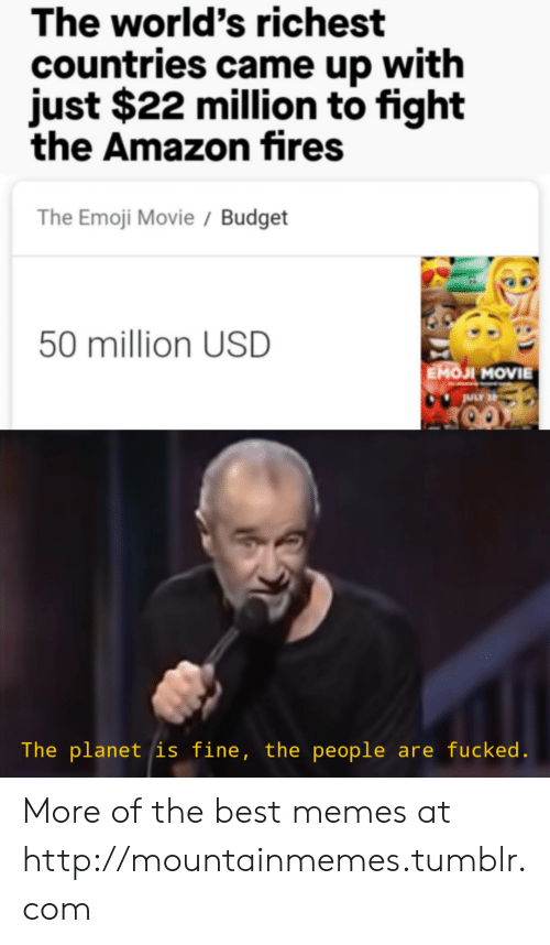 Emoji Movie: The world's richest  countries came up with  just $22 million to fight  the Amazon fires  The Emoji Movie / Budget  50 million USD  EMOJI MOVIE  ULY 2  The planet is fine, the people are fucked. More of the best memes at http://mountainmemes.tumblr.com