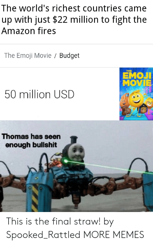 Emoji Movie: The world's richest countries came  with just $22 million to fight the  up  Amazon fires  The Emoji Movie Budget  THE  ЕМОЛ  MOVIE  50 million USD  Thomas has seen  enough bullshit This is the final straw! by Spooked_Rattled MORE MEMES