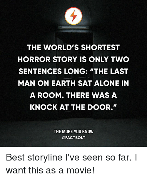 "Being Alone, Memes, and The More You Know: THE WORLD'S SHORTEST  HORROR STORY IS ONLY TWO  SENTENCES LONG: ""THE LAST  MAN ON EARTH SAT ALONE IN  A ROOM. THERE WAS A  KNOCK AT THE DOOR.""  THE MORE YOU KNOW  @FACTBOLT Best storyline I've seen so far. I want this as a movie!"
