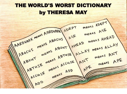 Memes, 🤖, and Add: THE WORLD'S WORST DICTIONARY  by THERESA MAY  ADEPT  AARDVARK ADEPT  means AGE.  means AGE means  AHEAD  AARDVARK means ABA  AHEAD means ALLAY  BACus SouT  LAN means ANT  A means A means ABTus  ASE  S  AccuSE  ANT means APE  mean means ADD  APE AccuSE means ADD