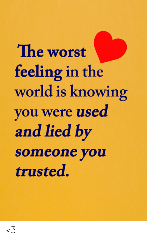 Trusted: The worst  feeling in the  world is knowing  you were used  and lied by  someone you  trusted. <3