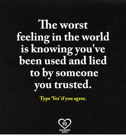 Memes, The Worst, and Quotes: The worst  feeling in the world  is knowing you've  been used and lied  to by someone  you trusted.  Type Yes if you agree.  Ra  RELATIONSHIP  QUOTES