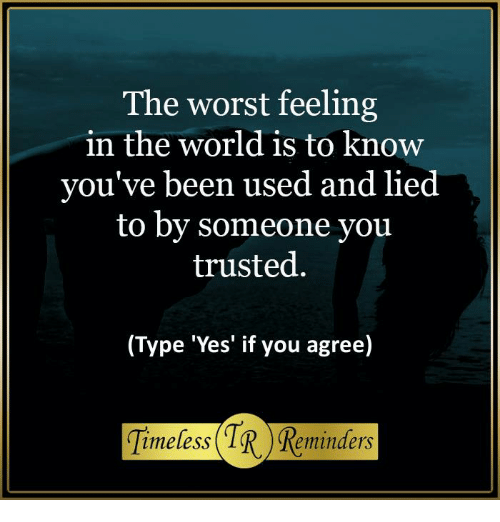 The Worst Feeling In The World Is To Know Youve Been Used And Lied