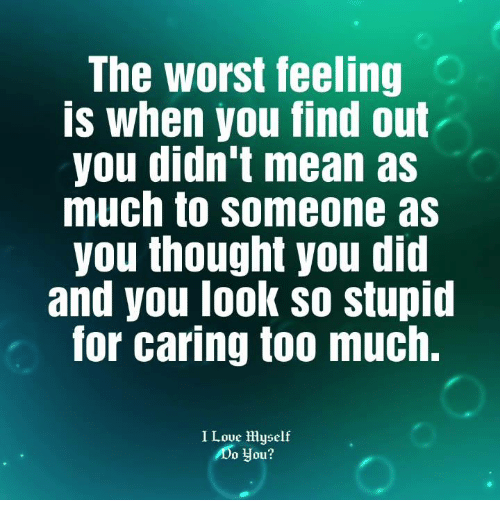 The Worst, Too Much, and Mean: The worst feeling  is when you find out  you didn't mean as  much to someone as  you thought you did  and you l00K SO Stupid  for caring too much.  I Loue Hyself  Do you?