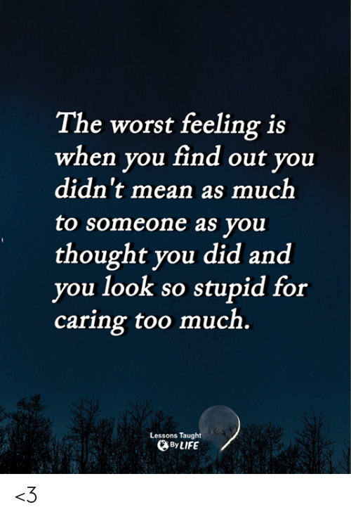 When You Find Out: The worst feeling is  when you find out you  didn't mean as much  to someone as you  thought you did and  you look so stupid for  caring too much.  Lessons Taught  ByLIFE <3