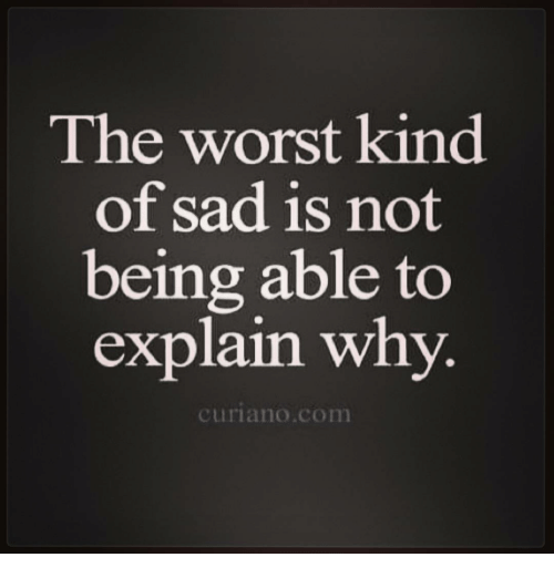 Memes, The Worst, and Sad: The worst kind  of sad is not  being able to  explain why.  curiano con