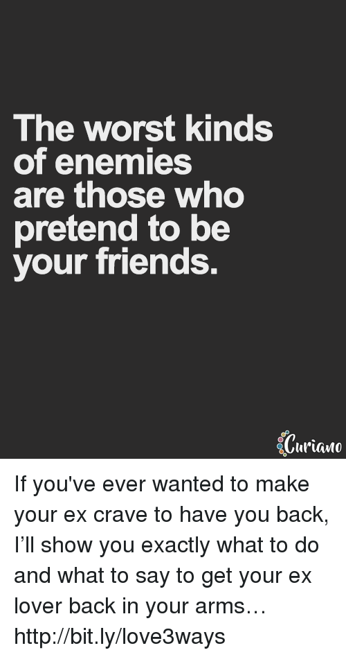 Cravings: The worst kinds  of enemies  are those who  pretend to be  your friends.  Ciuriano If you've ever wanted to make your ex crave to have you back, I'll show you exactly what to do and what to say to get your ex lover back in your arms… http://bit.ly/love3ways