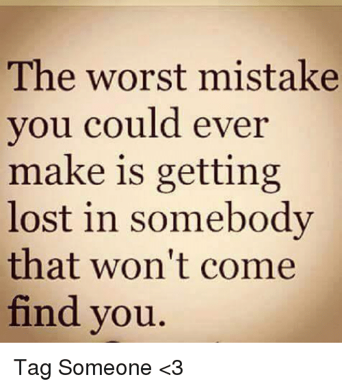 Memes, The Worst, and Lost: The worst mistake  you could ever  make is getting  lost in somebody  that won't come  find you Tag Someone <3