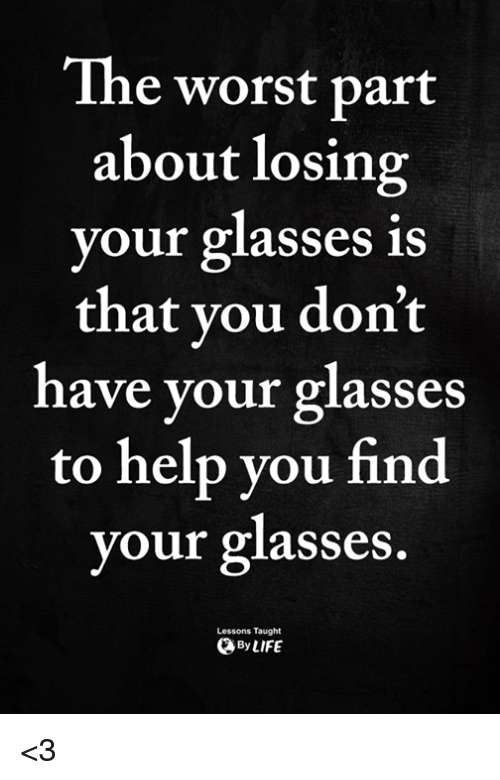 Memes, The Worst, and Glasses: The worst part  about losing  your glasses is  that you don't  have your glasses  to help you find  your glasses.  Lessons Taught  ByLIFE <3