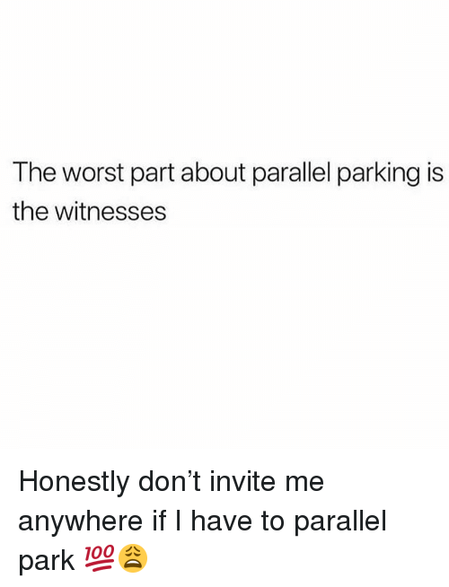 Memes, The Worst, and 🤖: The worst part about parallel parking is  the witnesses Honestly don't invite me anywhere if I have to parallel park 💯😩