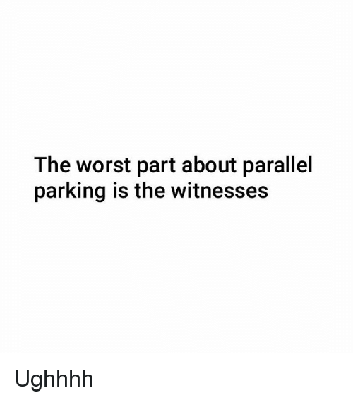 Memes, The Worst, and 🤖: The worst part about parallel  parking is the witnesses Ughhhh