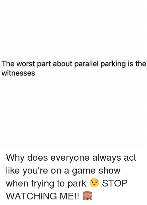 Memes, The Worst, and Game: The worst part about parallel parking is the  witnesses Why does everyone always act like you're on a game show when trying to park 😧 STOP WATCHING ME!! 🙈