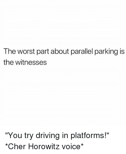 """Cher, Driving, and The Worst: The worst part about parallel parking is  the witnesses """"You try driving in platforms!"""" *Cher Horowitz voice*"""