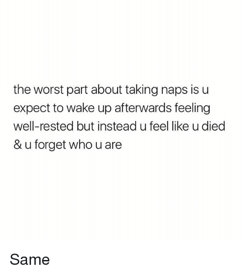 Memes, The Worst, and 🤖: the worst part about taking naps is u  expect to wake up afterwards feeling  well-rested but instead u feel like u died  & u forget who u are Same