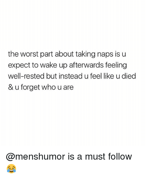 Memes, The Worst, and 🤖: the worst part about taking naps is u  expect to wake up afterwards feeling  well-rested but instead u feel like u died  & u forget who u are @menshumor is a must follow 😂