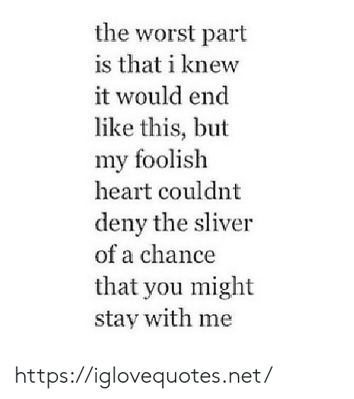 foolish: the worst part  is that i knew  it would end  like this, but  my foolish  heart couldnt  deny the sliver  of a chance  that you might  stay with me https://iglovequotes.net/