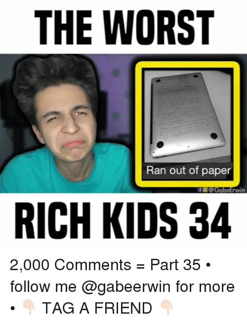 rich kids: THE WORST  Ran out of paper  RICH KIDS 34 2,000 Comments = Part 35 • follow me @gabeerwin for more • 👇🏻 TAG A FRIEND 👇🏻