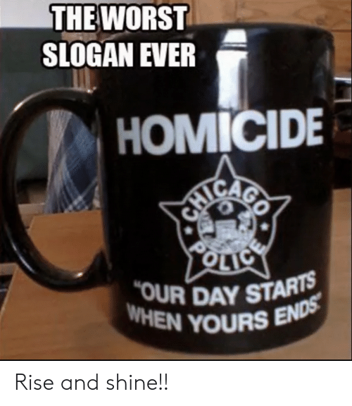 homicide: THE WORST  SLOGAN EVER  ! HOMICIDE  OUR DAY STARTS  WHEN YOURS Rise and shine!!