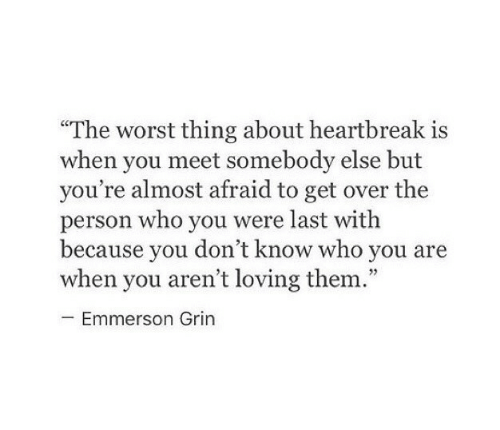 """heartbreak: """"The worst thing about heartbreak is  when you meet somebody else but  you're almost afraid to get over the  person who you were last witlh  because vou don't know who vou are  when you aren't loving them.""""  cC  Emmerson Grin"""
