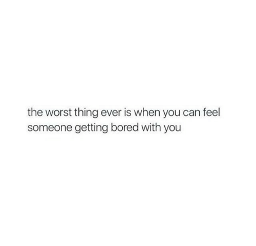 worst thing ever: the worst thing ever is when you can feel  someone getting bored with you