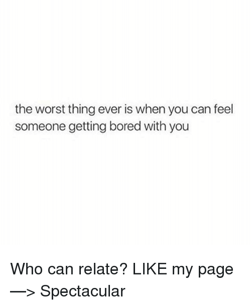 worst thing ever: the worst thing ever is when you can feel  someone getting bored with you Who can relate?  LIKE my page —> Spectacular