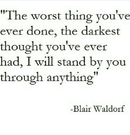 """stand by: """"The worst thing you've  ever done, the darkest  thought you've ever  had, I will stand by you  through anything  Blair Waldorf"""