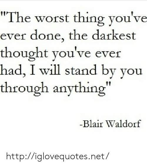 """stand by: """"The worst thing you've  ever done, the darkest  thought you've ever  had, I will stand by you  through anything""""  Blair Waldorf http://iglovequotes.net/"""