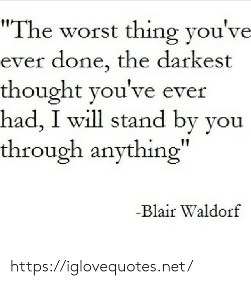 """stand by: """"The worst thing you've  ever done, the darkest  thought you've ever  had, I will stand by you  through anything""""  -Blair Waldorf https://iglovequotes.net/"""