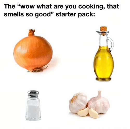 "Starter Pack: The ""wow what are you cooking, that  smells so good"" starter pack:"