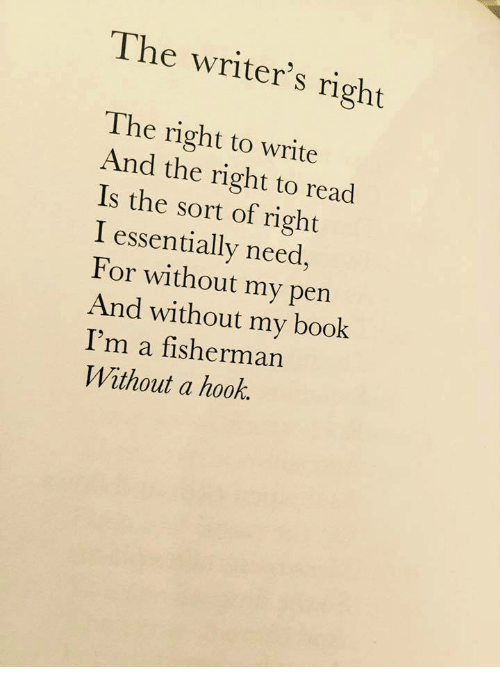 fisherman: The writer's right  The right to write  And the right to read  Is the sort of right  I essentially need,  For without my pen  And without my book  I'm a fisherman  Without a hook.