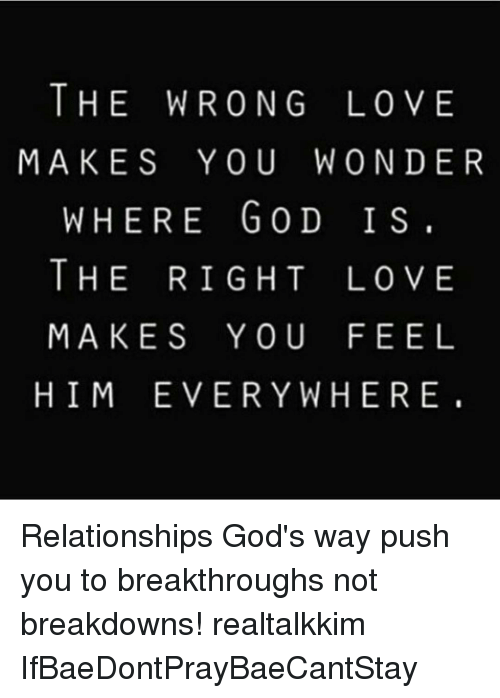 Memes, 🤖, and Breakdown: THE WRONG LOVE  MAKES YOU WON DER  WHERE GOD IS.  THE RIGHT LOVE  MAKES YOU FEEL  HIM EVERYWHERE Relationships God's way push you to breakthroughs not breakdowns! realtalkkim IfBaeDontPrayBaeCantStay
